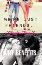 We're Just Friends..With Benefits by xXRandomThingsXx
