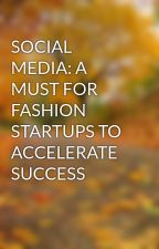 SOCIAL MEDIA: A MUST FOR FASHION STARTUPS TO ACCELERATE SUCCESS by YashBharadwaj1996
