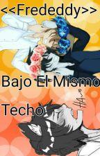 Bajo El Mismo Techo <<Frededdy>> by melonaxxxahre