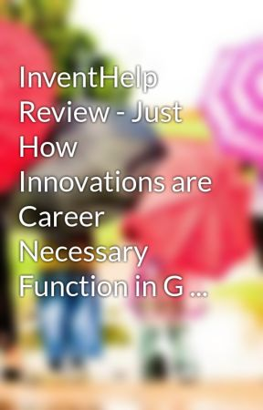 InventHelp Review - Just How Innovations are Career Necessary Function in G ... by innovateproduct3