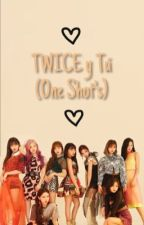 TWICE Y TÚ (One Shot's) by FlorWassup