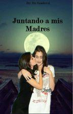 Juntando a mis madres (Nueva Versión) 《Camren》  by Itz_CamrenEsReal