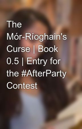 The Mór-Ríoghain's Curse | Book 0.5 | Entry for the #AfterParty Contest by KissesofInk