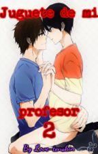 Juguete de mi profesor T2 (YAOI R-18) by Love-tenshin