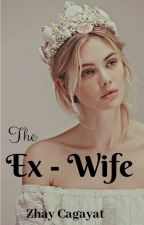 The Ex - Wife [Completed/ Editing]  by ladyzhay