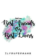 Book 1: Best Friends or Best Lovers (REVISING: SOON TO BE PUBLISHED) by ILYSupermanB