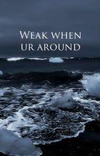 weak when ur around | e.d. by twinsvibes