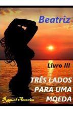 TRÊS LADOS PARA UMA MOEDA - Beatriz (LIVRO 3) by Raquel_Amorim