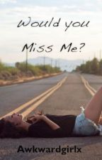 Would You Miss Me? by Awkwardgirlx