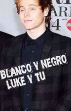 Blanco y Negro. (Luke Hemmings & Tu)✔ [EDITANDO] by putaunicornia