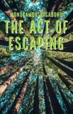 The Act Of Escaping (On-going) by MonogamousVagabond