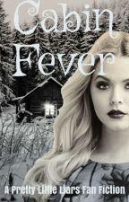 Cabin Fever: PLL Fan Fic (Finnished) by SecretRosewood