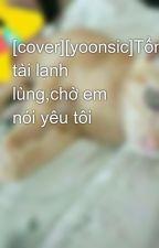 [cover][yoonsic]Tổng tài lạnh lùng,chờ em nói yêu tôi by ShinviNguyen227