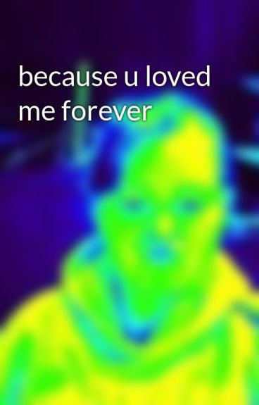 because u loved me forever by leahlwebster