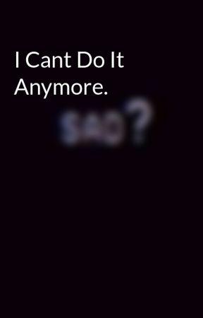 I Cant Do It Anymore.  by xxsxcxdx-mxssxcrxxx