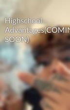 Highschool Advantages(COMING SOON) by amirahhxox