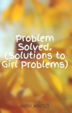 Problem Solved. (Solutions to Girl Problems) by demi_woo123