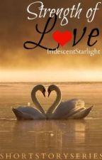 Strength of L♥ve | Short Story Series by IridescentStarlight