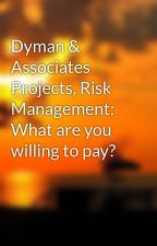 Dyman & Associates Projects, Risk Management: What are you willing to pay? by grienlee