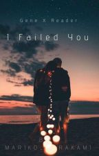 I Failed You【Gene X Reader】[ Completed ] by Naome_hashigana