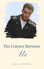 The Colours Between Us; g.d by Constantlywriting