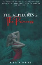 The Alpha King: The Princess  |THE ALPHA KING SERIES| by AlessiaS2000