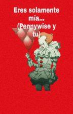Eres solamente mía...(Pennywise y tu)  by Willice013026