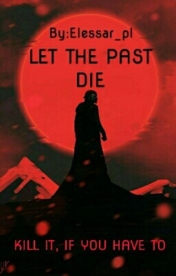 Let the past die. Kill it, if you have to.