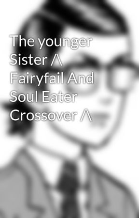 The younger Sister /\ Fairyfail And Soul Eater Crossover /\ by Snowflakey2