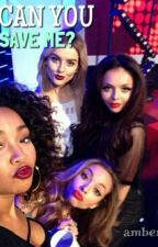 Can You Save Me? (Little Mix Fanfictie) by irwincuddle
