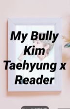He's my bully Taehyung x Reader✔️ by Jazzy1919