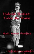 Untold Stories: Take Me Home (Niall Horan Fanfiction) (Completed) by rafisacrazymofo