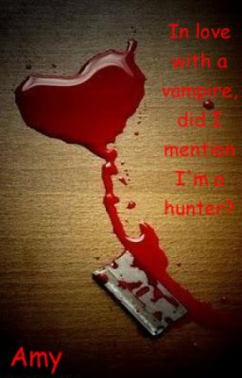 In love with a vampire did I mention I'm a hunter?
