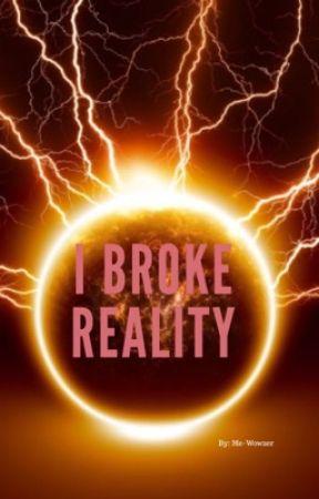 I Broke Reality by Me-wowzer