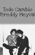Todo cambió || Breddy Meyva  by MontseCanela5