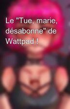 """Le """"Tue, marie, désabonne"""" de Wattpad ! by Deslunes"""