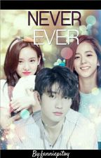 NEVER EVER [COMPLETED] || Nayeon√Jinyoung√Jisoo by fanniepitoy