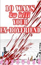 10 Ways To Kill Your Ex-Boyfriend by Jeydwesh