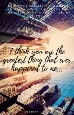 I think you are the greatest thing that ever happened to me... by JustJusti2210