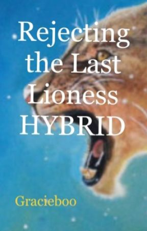 Rejecting the last lioness HYBRID (ON HOLD!!!!) by I_Heart_Books001