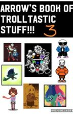 Arrow's book of Trolltastic stuff 3! by FieryFate