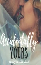 ACCIDENTALLY YOURS (ON- HOLD) by crazywriter1116