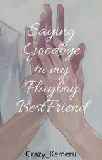 Saying Goodbye to my Playboy Bestfriend by Crazy_Kemeru
