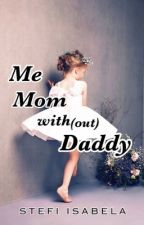 Me, Mom with(out) Daddy (COMPLETE- ENGLISH) by StefiIsabela