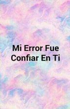 Mi Error Fue Confiar En Ti by Akkaqueen27