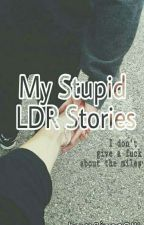 My Stupid LDR Stories by rines0111