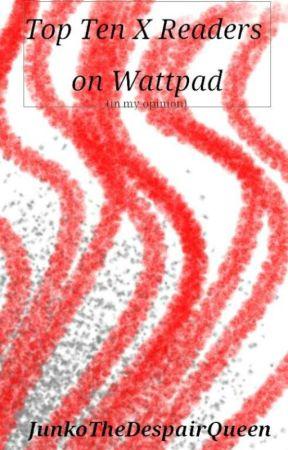 Top ten x readers on wattpad by JunkoTheDespairQueen