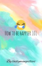 How to Be Happier 101 by tastymangoslices