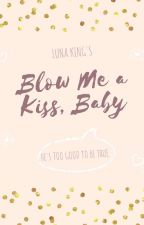 Blow Me A Kiss, Baby (Published, 2014/Completed) by lunaking_phr