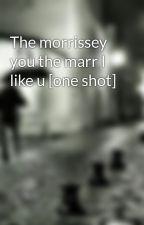 The morrissey you the marr I like u [one shot] by lubiedamianaalbarna